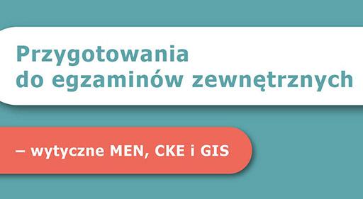 Przygotowania do egzaminów zewnętrznych – wytyczne MEN, CKE i GIS